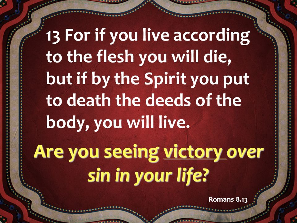 13 For if you live according to the flesh you will die, but if by the Spirit you put to death the deeds of the body, you will live. Romans 8.13 Are yo