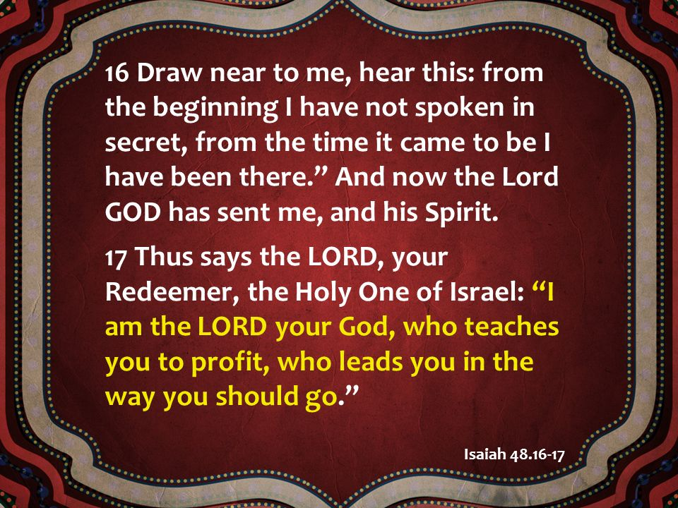 16 Draw near to me, hear this: from the beginning I have not spoken in secret, from the time it came to be I have been there. And now the Lord GOD has