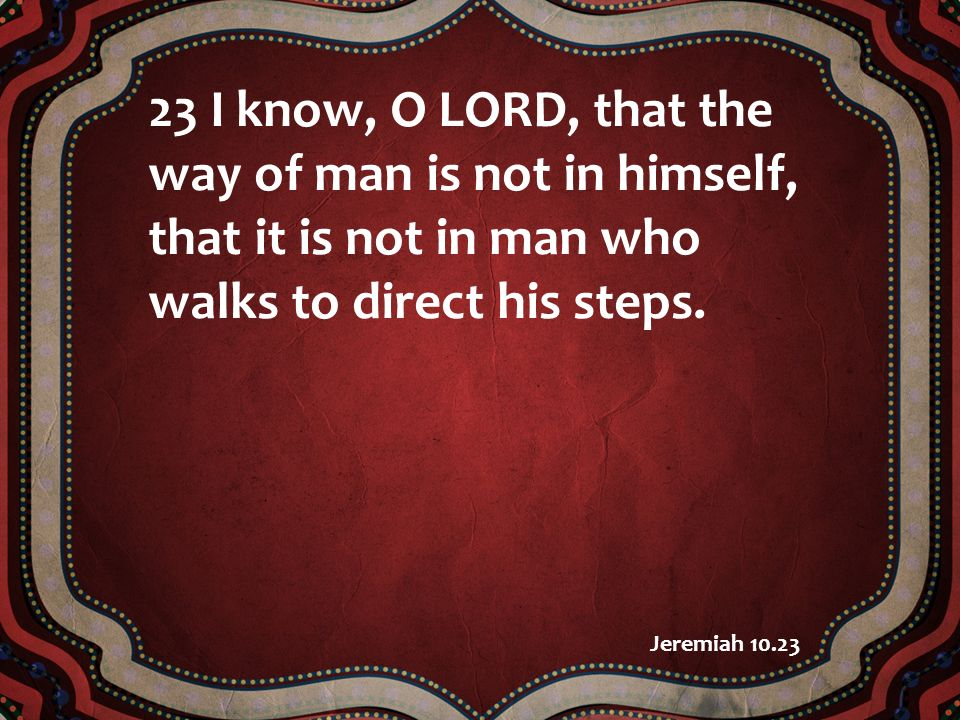 23 I know, O LORD, that the way of man is not in himself, that it is not in man who walks to direct his steps. Jeremiah 10.23