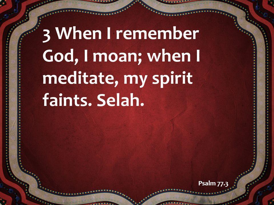 3 When I remember God, I moan; when I meditate, my spirit faints. Selah. Psalm 77.3