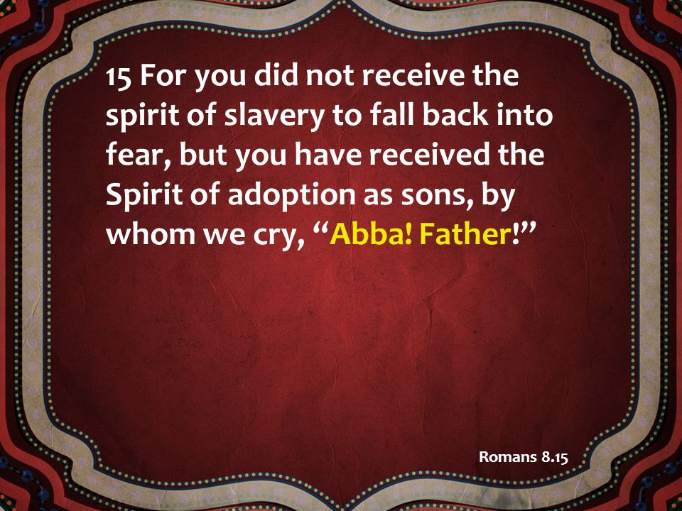 15 For you did not receive the spirit of slavery to fall back into fear, but you have received the Spirit of adoption as sons, by whom we cry, Abba! F