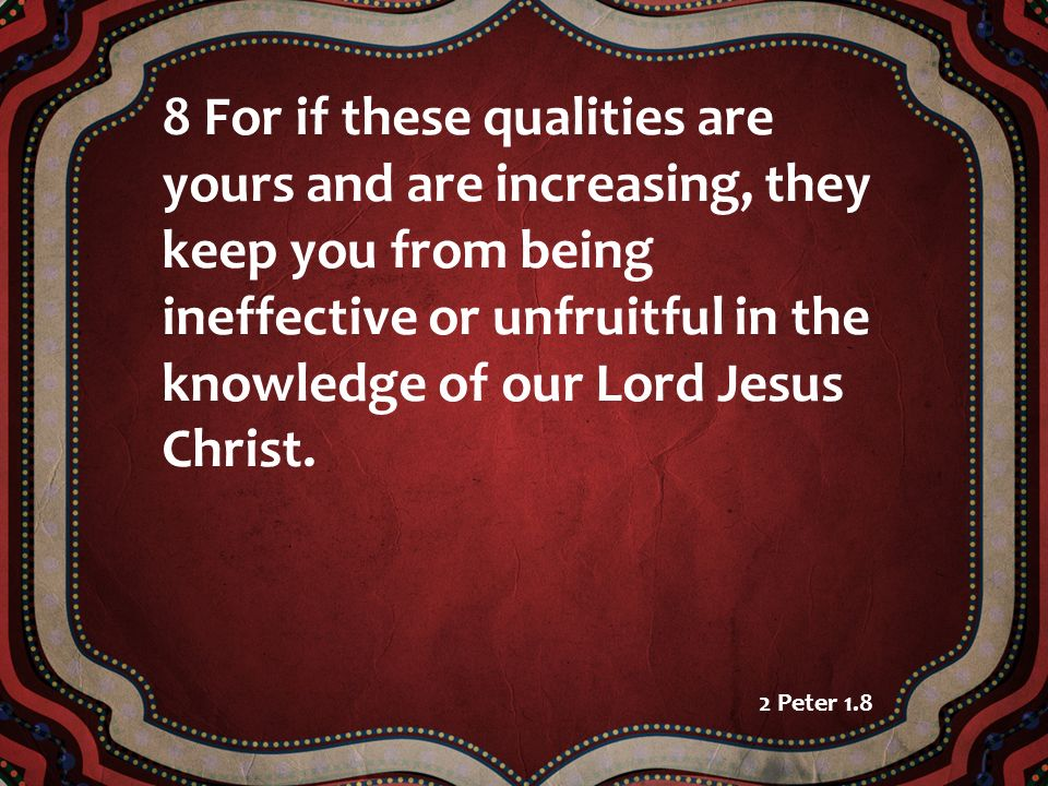 8 For if these qualities are yours and are increasing, they keep you from being ineffective or unfruitful in the knowledge of our Lord Jesus Christ. 2
