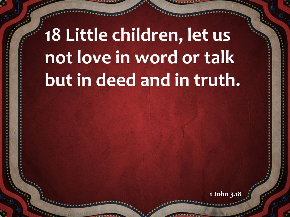 18 Little children, let us not love in word or talk but in deed and in truth. 1 John 3.18