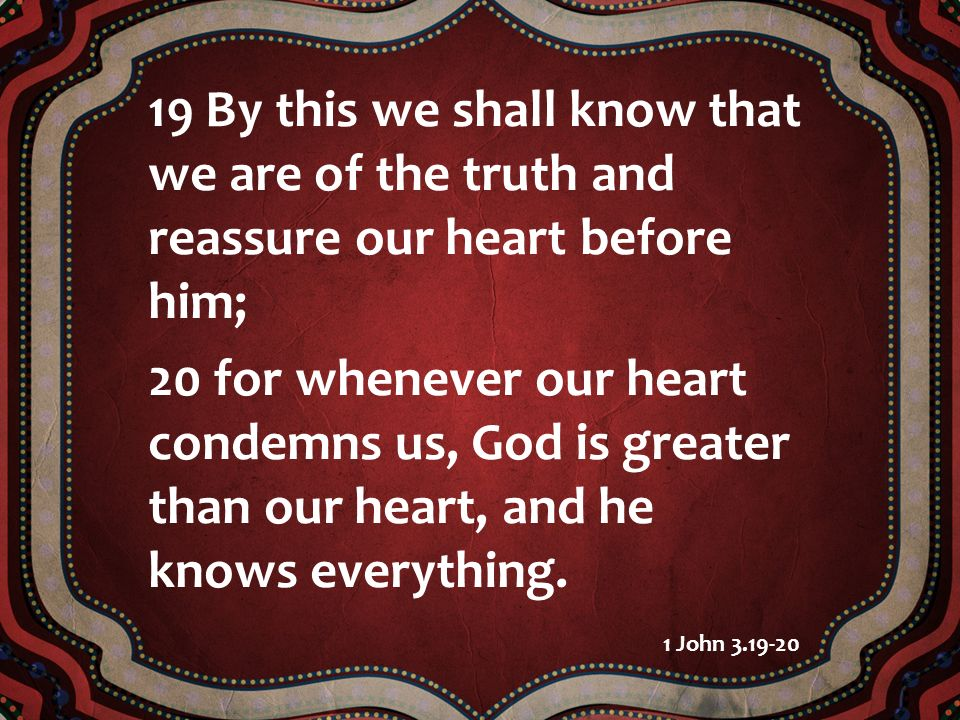 19 By this we shall know that we are of the truth and reassure our heart before him; 20 for whenever our heart condemns us, God is greater than our he