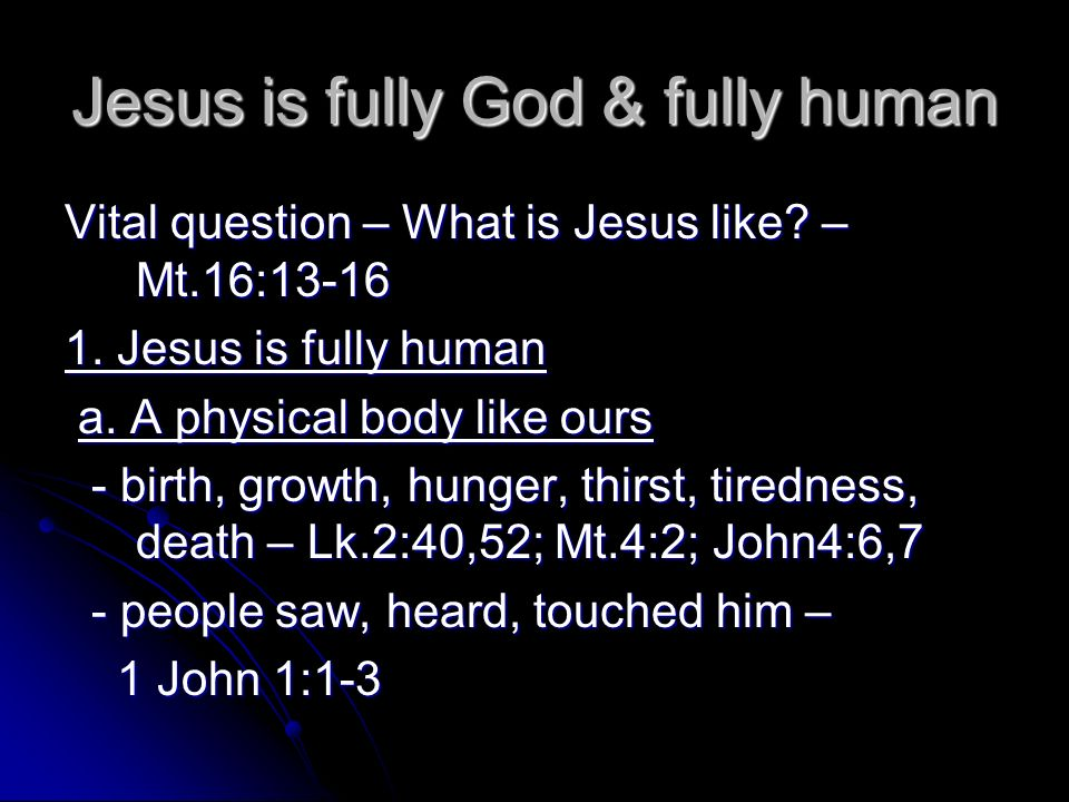 Jesus is fully God & fully human Vital question – What is Jesus like? – Mt.16:13-16 1. Jesus is fully human a. A physical body like ours a. A physical