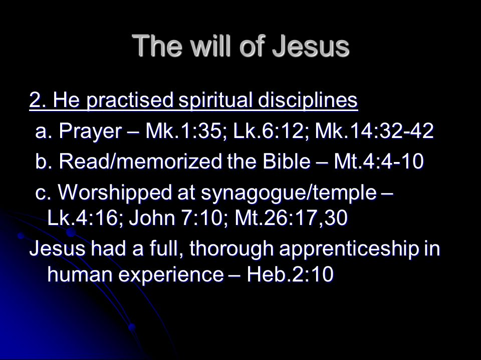 The will of Jesus 2. He practised spiritual disciplines a. Prayer – Mk.1:35; Lk.6:12; Mk.14:32-42 a. Prayer – Mk.1:35; Lk.6:12; Mk.14:32-42 b. Read/me