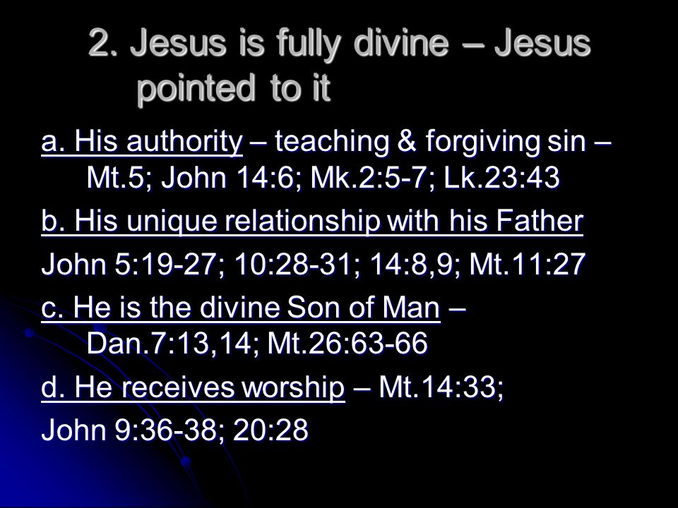 2. Jesus is fully divine – Jesus pointed to it a. His authority – teaching & forgiving sin – Mt.5; John 14:6; Mk.2:5-7; Lk.23:43 b. His unique relatio