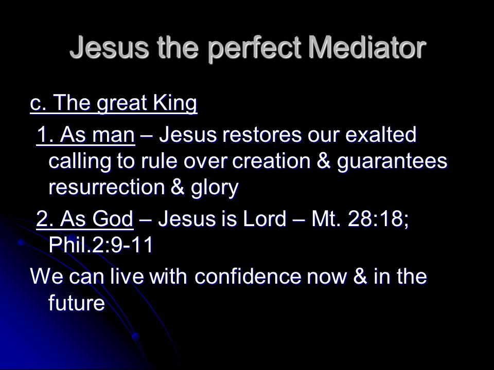 Jesus the perfect Mediator c. The great King 1. As man – Jesus restores our exalted calling to rule over creation & guarantees resurrection & glory 1.