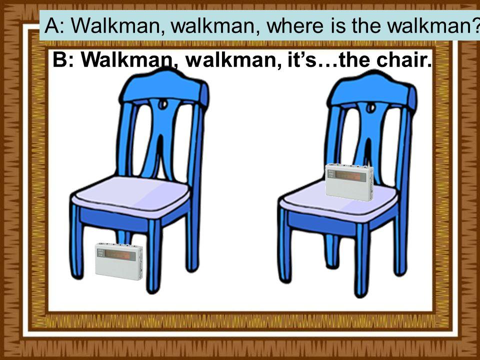 B: Walkman, walkman, its…the chair. A: Walkman, walkman, where is the walkman?