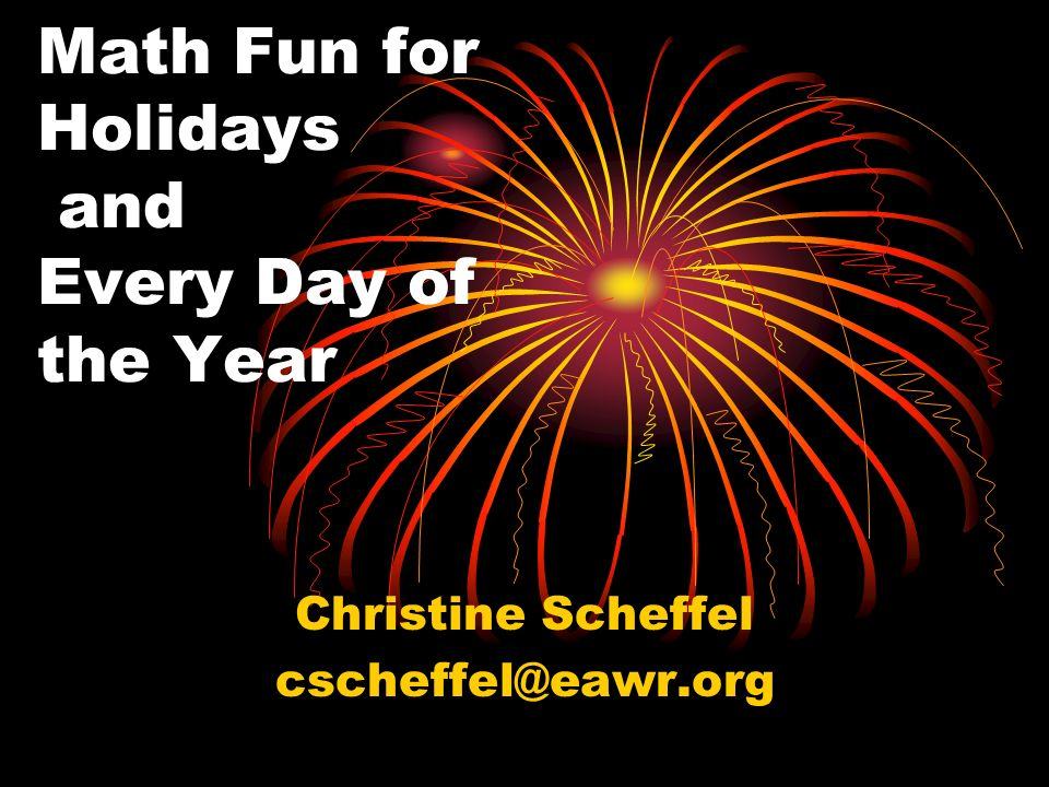 Math Fun for Holidays and Every Day of the Year Christine Scheffel cscheffel@eawr.org