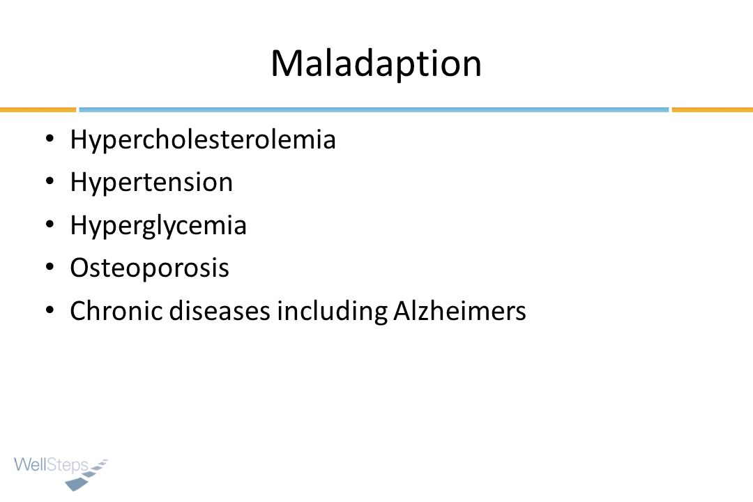 Maladaption Hypercholesterolemia Hypertension Hyperglycemia Osteoporosis Chronic diseases including Alzheimers