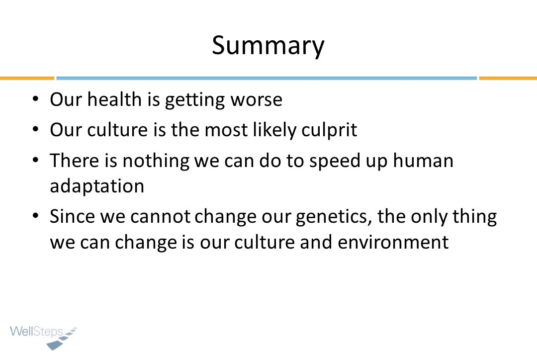 Summary Our health is getting worse Our culture is the most likely culprit There is nothing we can do to speed up human adaptation Since we cannot change our genetics, the only thing we can change is our culture and environment
