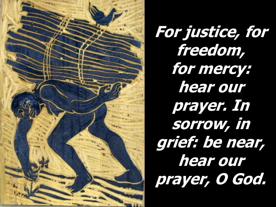 For justice, for freedom, for mercy: hear our prayer. In sorrow, in grief: be near, hear our prayer, O God.