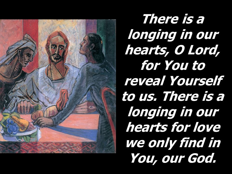 There is a longing in our hearts, O Lord, for You to reveal Yourself to us. There is a longing in our hearts for love we only find in You, our God.