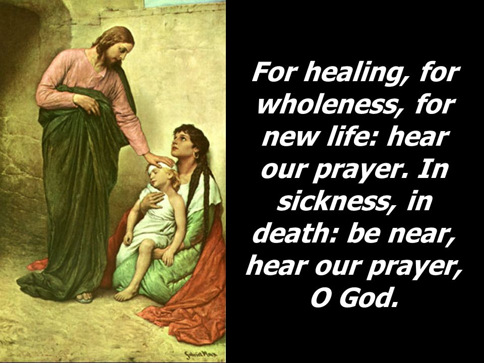 For healing, for wholeness, for new life: hear our prayer. In sickness, in death: be near, hear our prayer, O God.