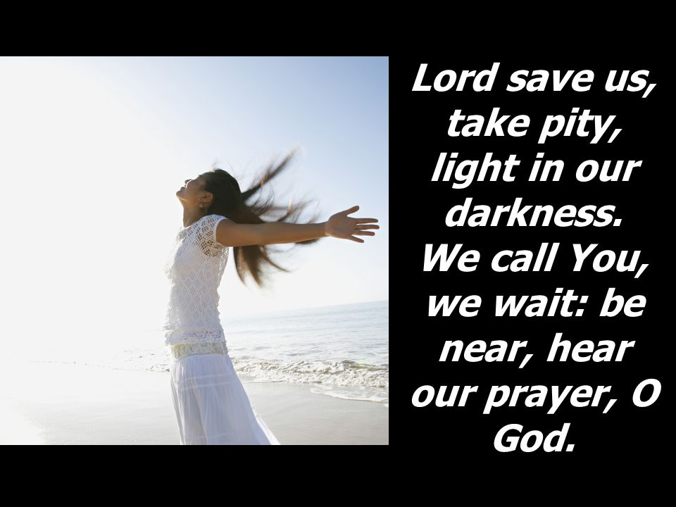 Lord save us, take pity, light in our darkness. We call You, we wait: be near, hear our prayer, O God.