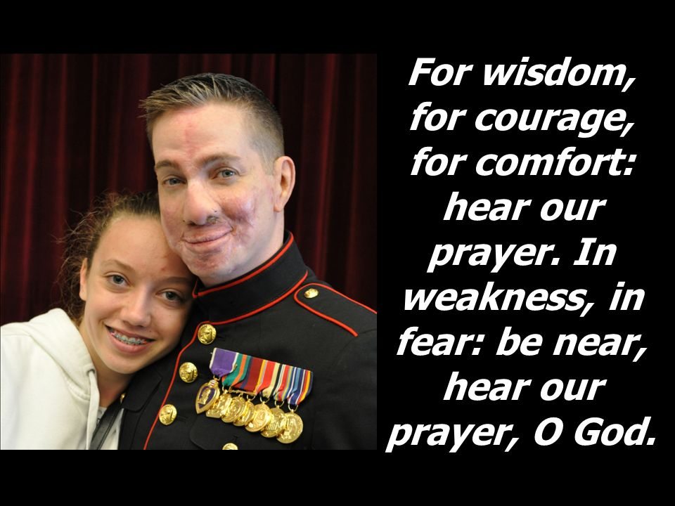 For wisdom, for courage, for comfort: hear our prayer. In weakness, in fear: be near, hear our prayer, O God.