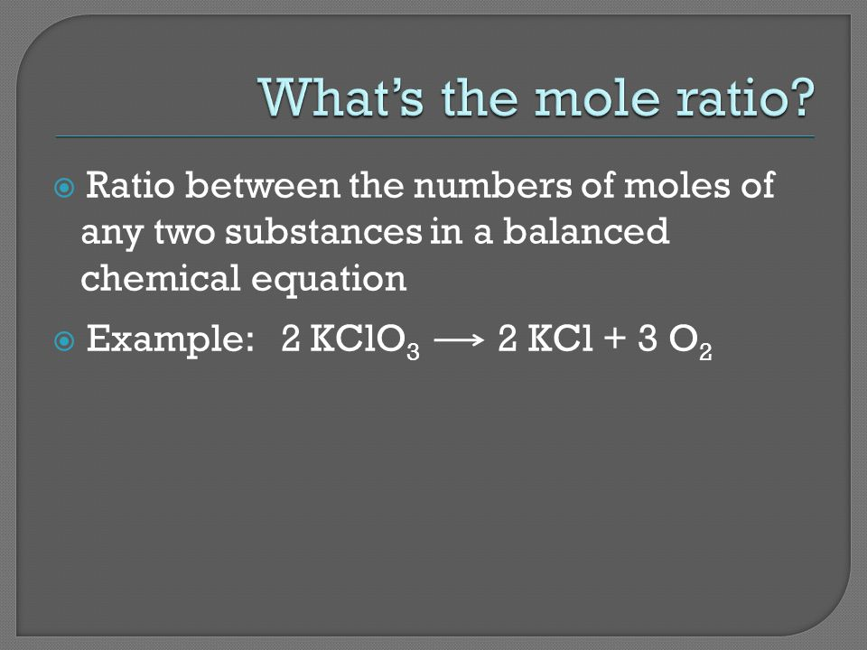 Ratio between the numbers of moles of any two substances in a balanced chemical equation Example: 2 KClO 3 2 KCl + 3 O 2