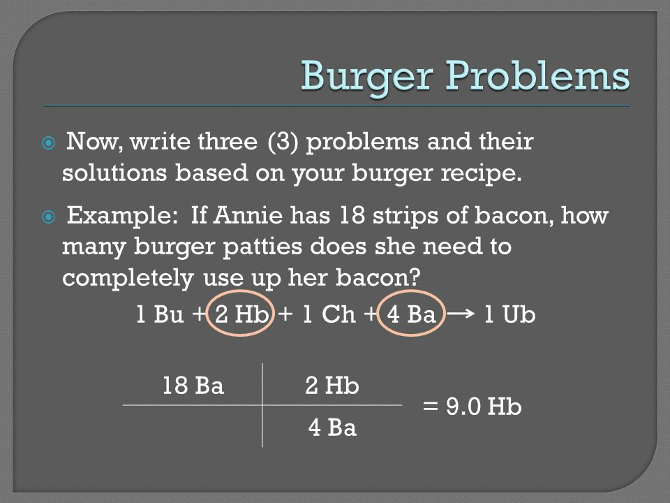 Now, write three (3) problems and their solutions based on your burger recipe.