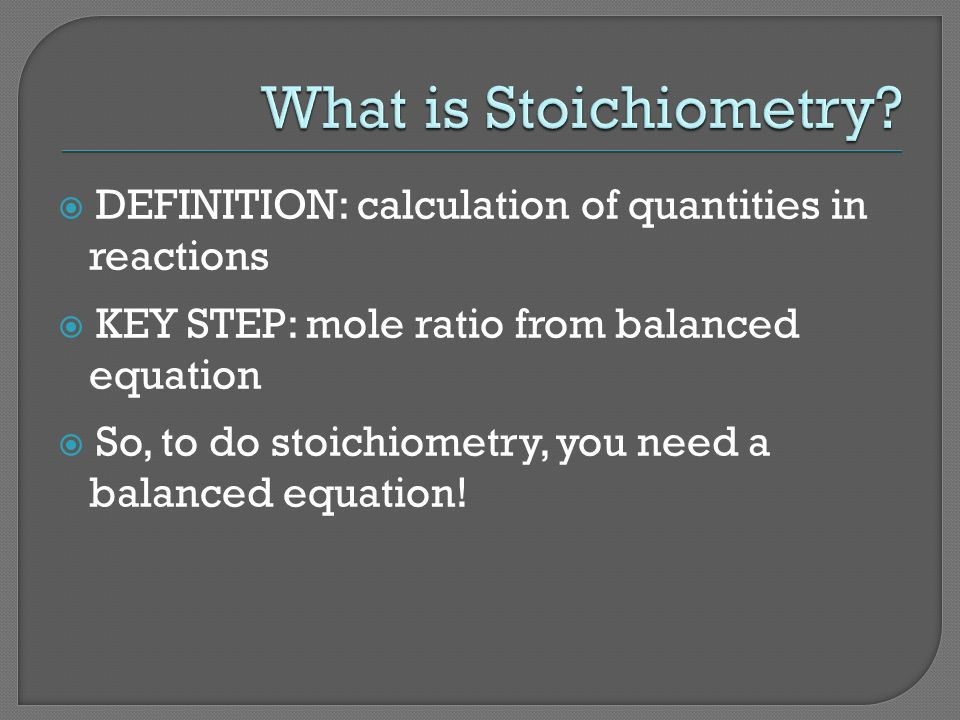DEFINITION: calculation of quantities in reactions KEY STEP: mole ratio from balanced equation So, to do stoichiometry, you need a balanced equation!