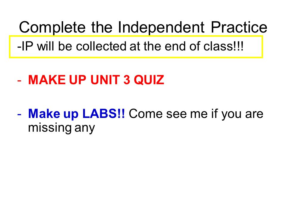 Complete the Independent Practice -IP will be collected at the end of class!!.