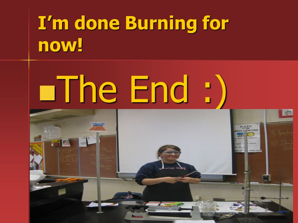 Im done Burning for now! The End :) The End :)