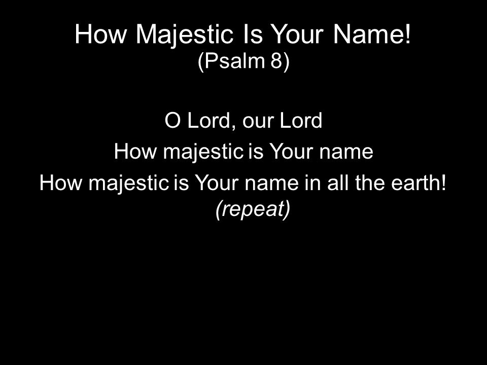 How Majestic Is Your Name! (Psalm 8) O Lord, our Lord How majestic is Your name How majestic is Your name in all the earth! (repeat)