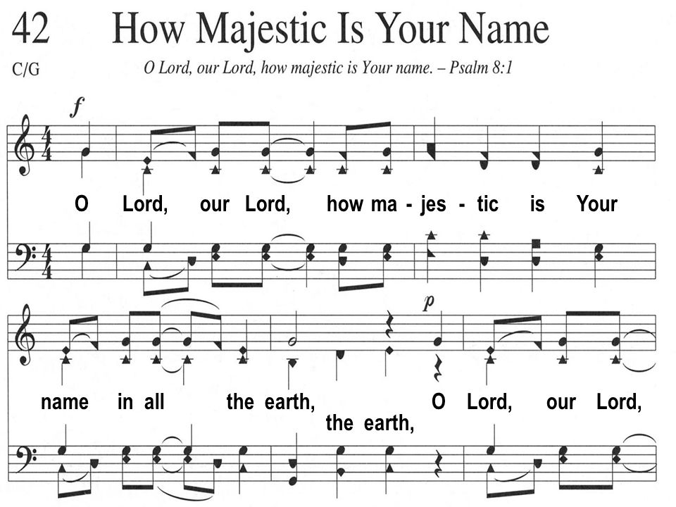 O Lord, our Lord, how ma - jes - tic is Your name in all the earth, O Lord, our Lord, the earth,
