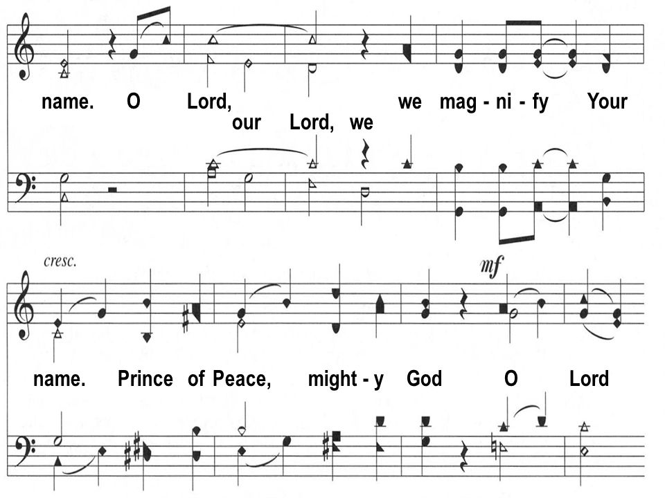 name. O Lord, we mag - ni - fy Your our Lord, we name. Prince of Peace, might - y God O Lord