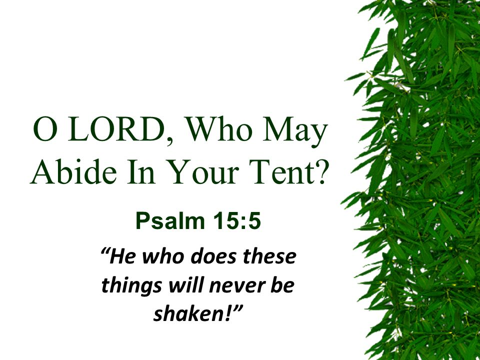 O LORD, Who May Abide In Your Tent Psalm 15:5 He who does these things will never be shaken!