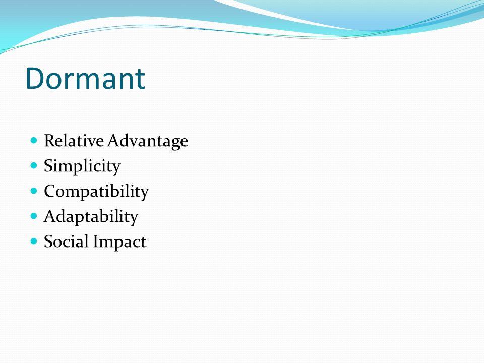 Dormant Relative Advantage Simplicity Compatibility Adaptability Social Impact