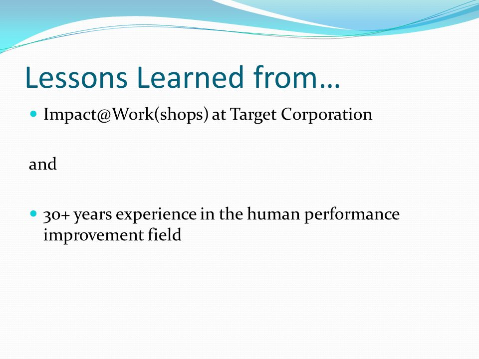 Lessons Learned from… Impact@Work(shops) at Target Corporation and 30+ years experience in the human performance improvement field