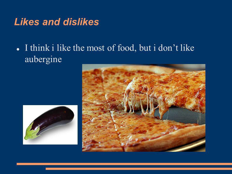 Likes and dislikes I think i like the most of food, but i dont like aubergine