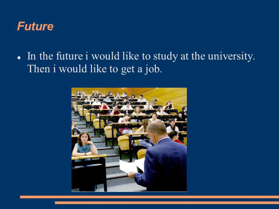 Future In the future i would like to study at the university. Then i would like to get a job.