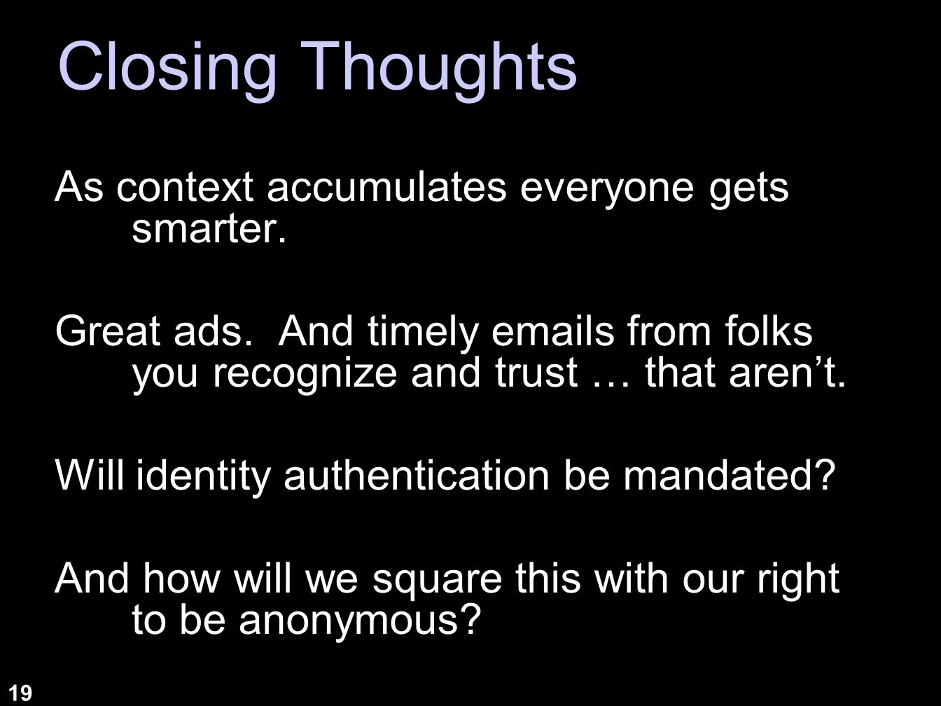 19 Closing Thoughts As context accumulates everyone gets smarter. Great ads. And timely emails from folks you recognize and trust … that arent. Will i