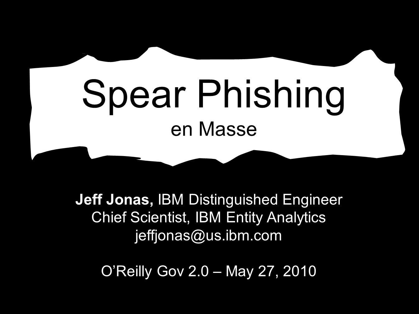 Spear Phishing en Masse Jeff Jonas, IBM Distinguished Engineer Chief Scientist, IBM Entity Analytics jeffjonas@us.ibm.com OReilly Gov 2.0 – May 27, 2010