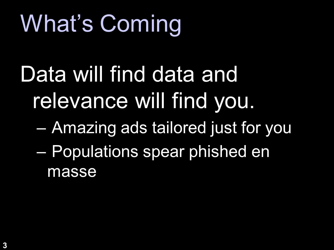 3 Whats Coming Data will find data and relevance will find you. – Amazing ads tailored just for you – Populations spear phished en masse