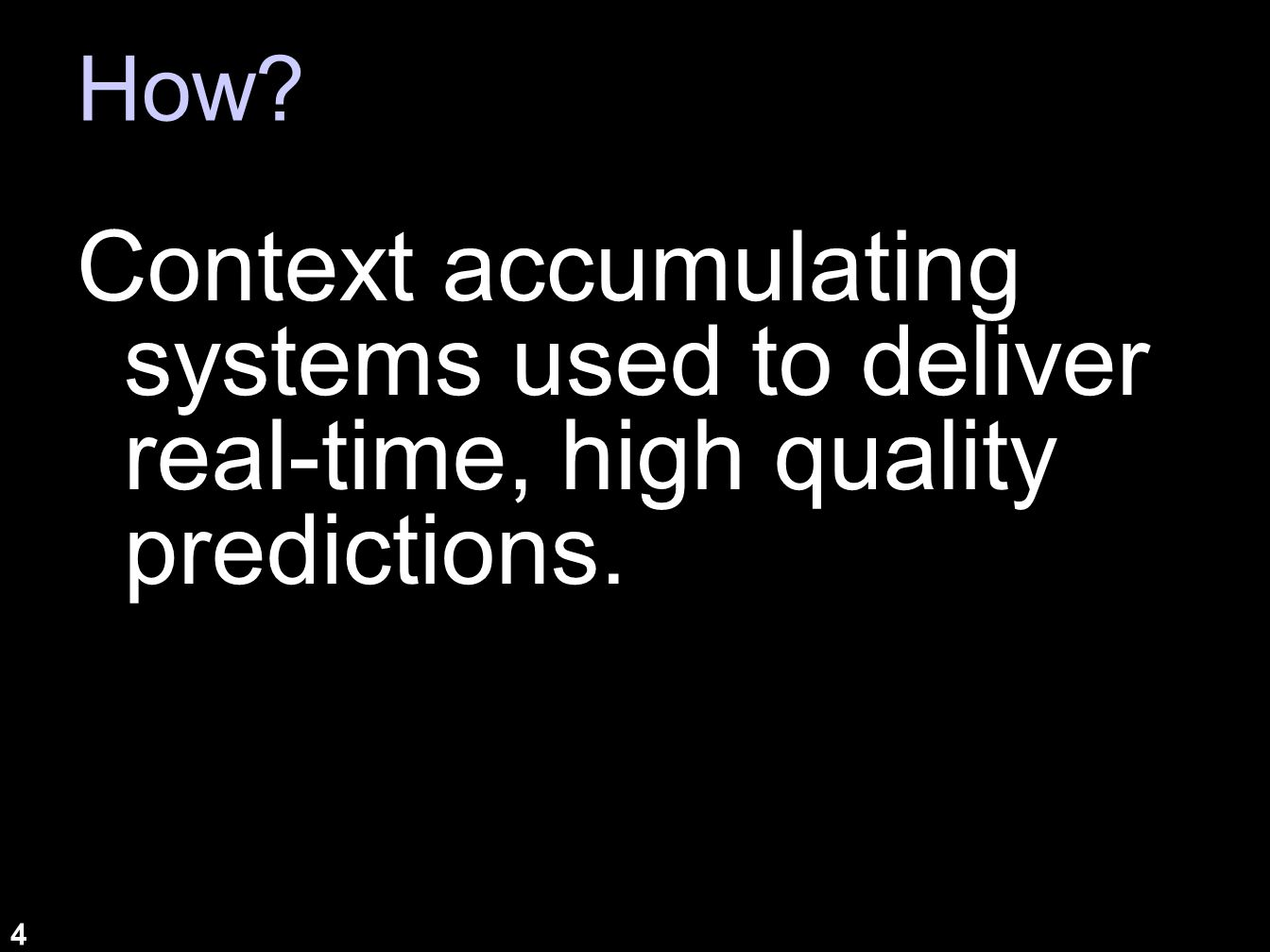 4 How? Context accumulating systems used to deliver real-time, high quality predictions.