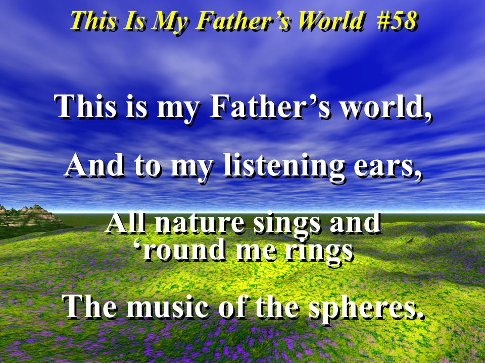 This Is My Fathers World #58 This is my Fathers world, And to my listening ears, All nature sings and round me rings The music of the spheres.