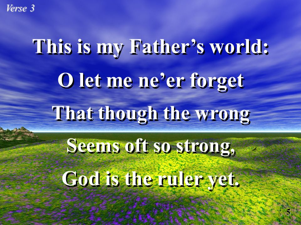 This is my Fathers world: O let me neer forget That though the wrong Seems oft so strong, God is the ruler yet.