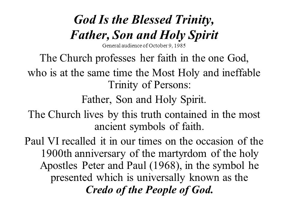 God Is the Blessed Trinity, Father, Son and Holy Spirit General audience of October 9, 1985 The Holy Trinity is announced first of all through soteriology, that is, through the knowledge of the economy of salvation, which Christ announced and put into effect in his messianic mission.