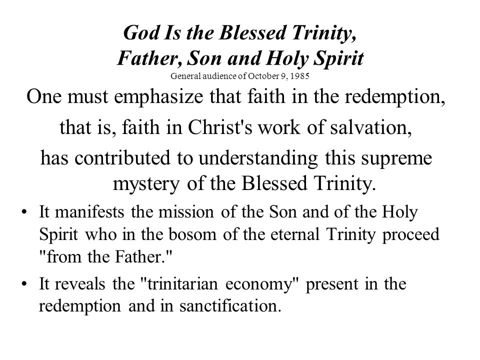God Is the Blessed Trinity, Father, Son and Holy Spirit General audience of October 9, 1985 One must emphasize that faith in the redemption, that is, faith in Christ s work of salvation, has contributed to understanding this supreme mystery of the Blessed Trinity.