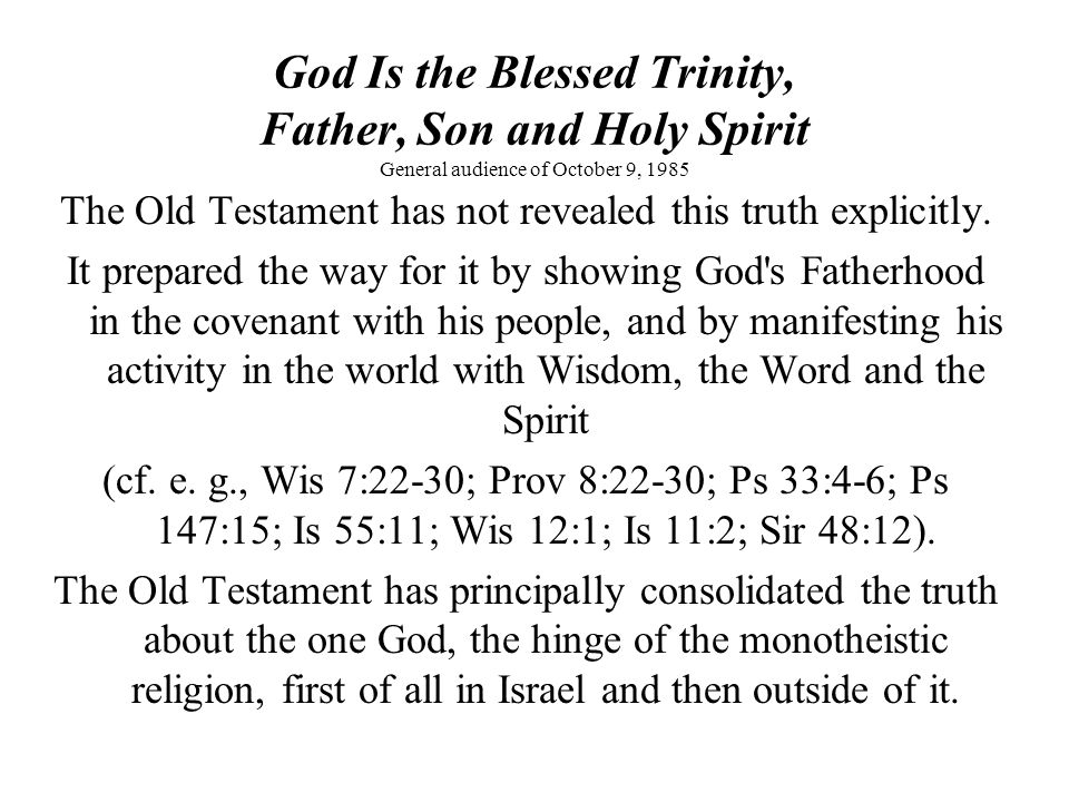 God Is the Blessed Trinity, Father, Son and Holy Spirit General audience of October 9, 1985 The Old Testament has not revealed this truth explicitly.