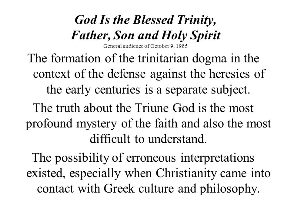 God Is the Blessed Trinity, Father, Son and Holy Spirit General audience of October 9, 1985 The formation of the trinitarian dogma in the context of the defense against the heresies of the early centuries is a separate subject.