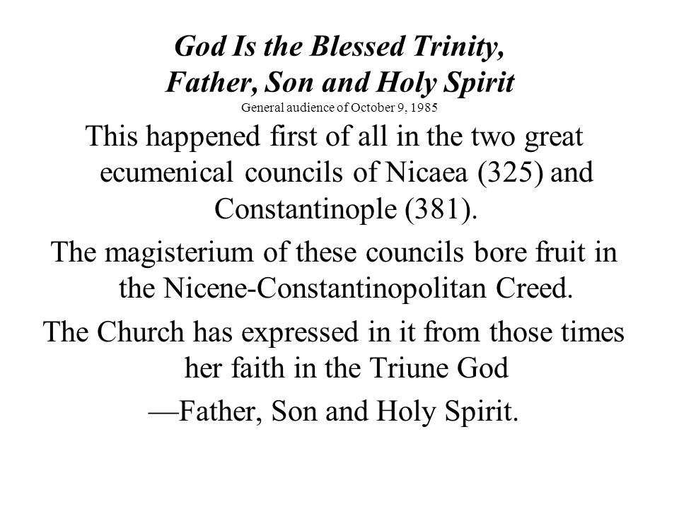 God Is the Blessed Trinity, Father, Son and Holy Spirit General audience of October 9, 1985 This happened first of all in the two great ecumenical councils of Nicaea (325) and Constantinople (381).