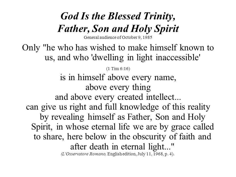 God Is the Blessed Trinity, Father, Son and Holy Spirit General audience of October 9, 1985 The path to the knowledge of the immanent Trinity, of the mystery of God s inner life, begins from this knowledge.