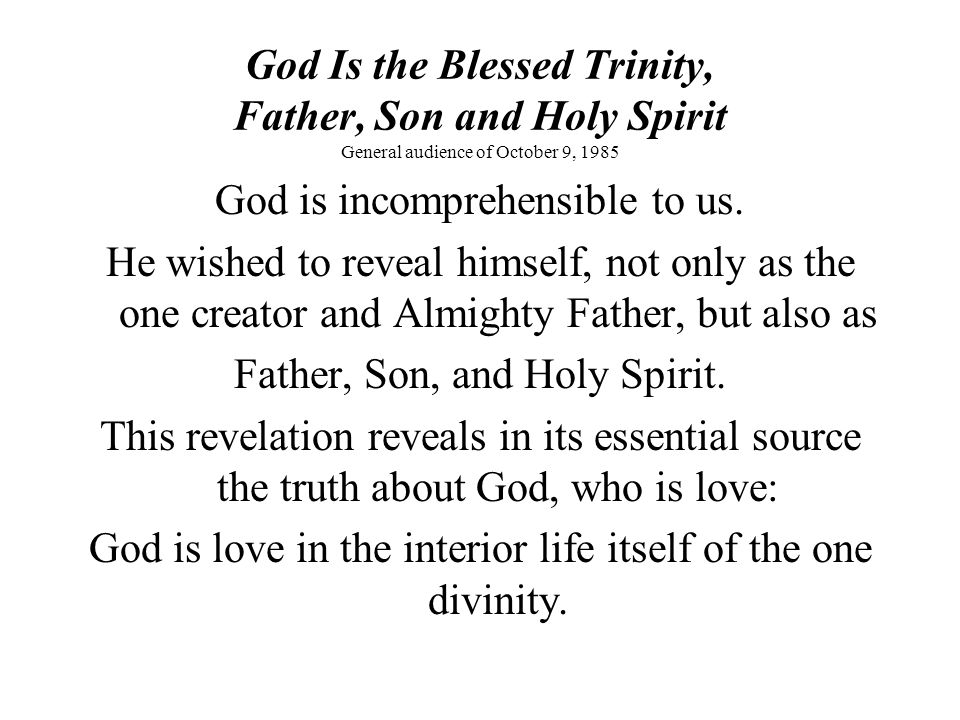God Is the Blessed Trinity, Father, Son and Holy Spirit General audience of October 9, 1985 This love is revealed as an ineffable communion of persons.