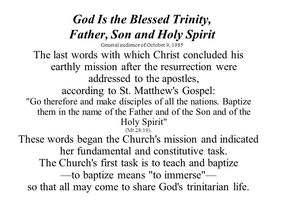God Is the Blessed Trinity, Father, Son and Holy Spirit General audience of October 9, 1985 The last words with which Christ concluded his earthly mission after the resurrection were addressed to the apostles, according to St.