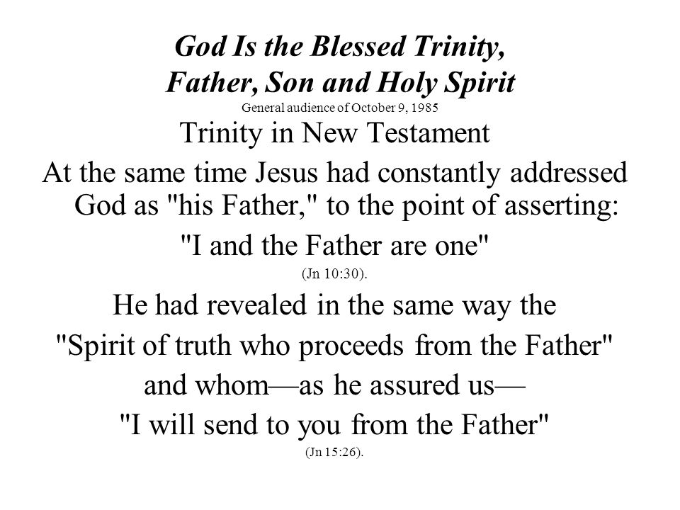 God Is the Blessed Trinity, Father, Son and Holy Spirit General audience of October 9, 1985 Trinity in New Testament At the same time Jesus had constantly addressed God as his Father, to the point of asserting: I and the Father are one (Jn 10:30).