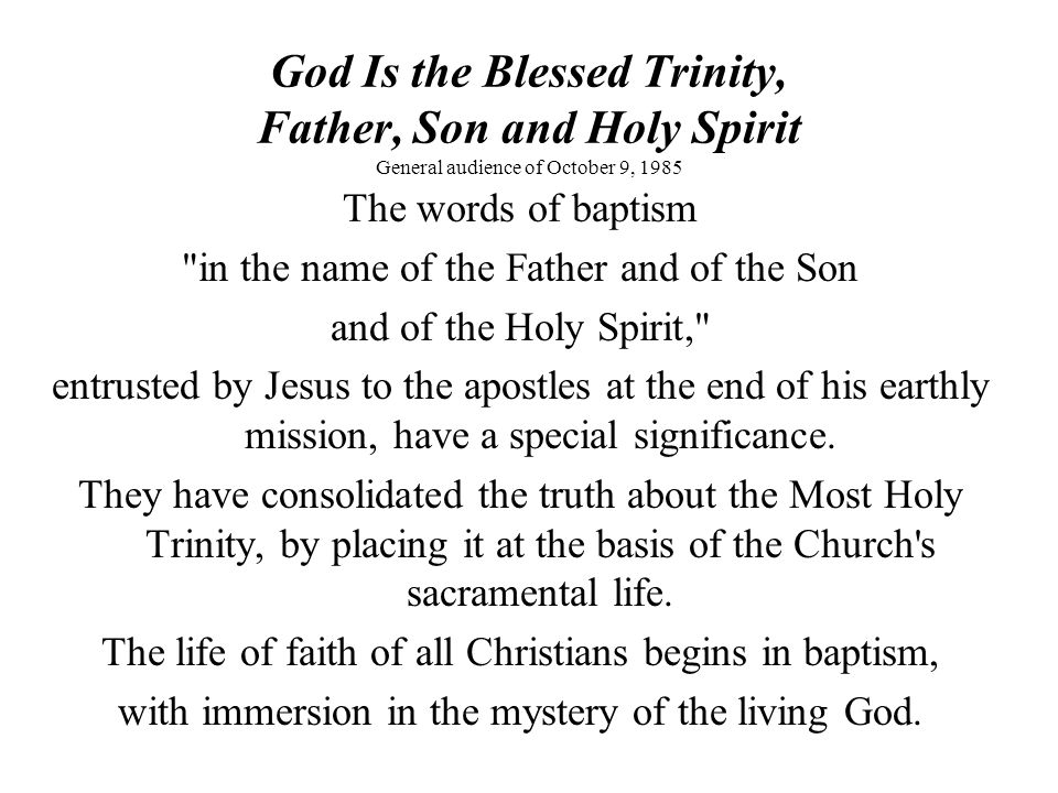 God Is the Blessed Trinity, Father, Son and Holy Spirit General audience of October 9, 1985 The words of baptism
